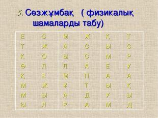 5. Сөзжұмбақ ( физикалық шамаларды табу) Е С М Ж Қ Т Т Ж А С Ы С К