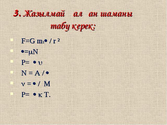 3. Жазылмай қалған шаманы табу керек: F=G m1 / r ² =N =   N =  /   =...