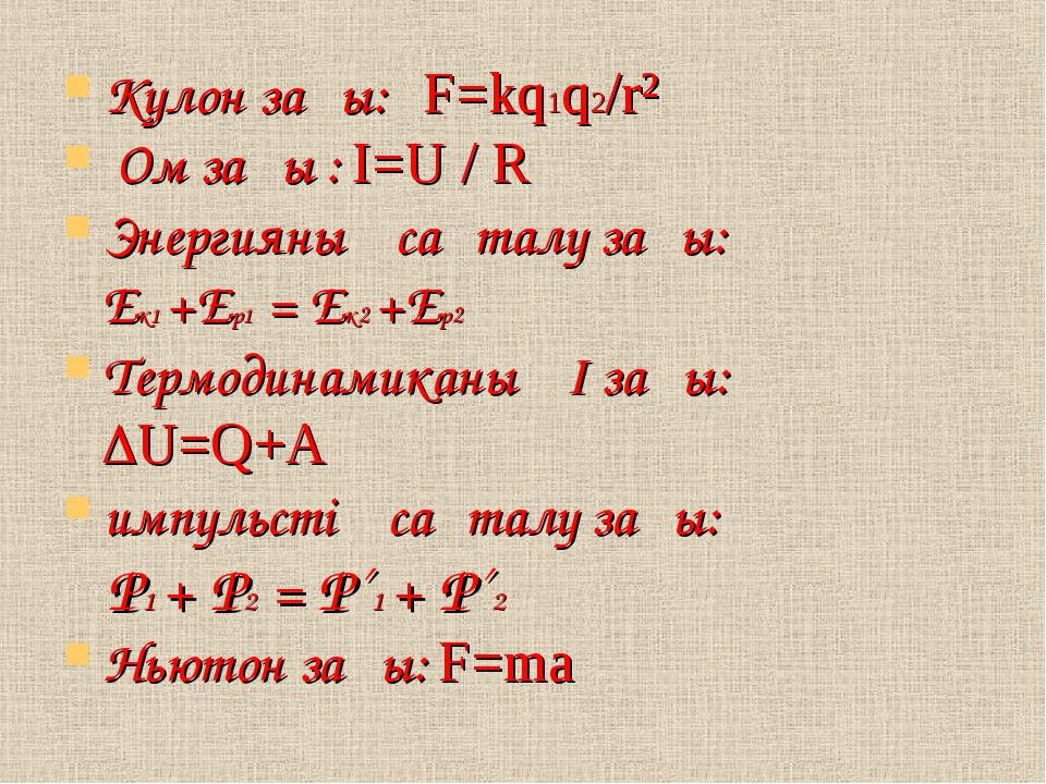 Кулон заңы: F=kq1q2/r² Ом заңы : I=U / R Энергияның сақталу заңы: Ек1 +Ер1 =...