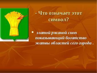 - Что означает этот символ? златой ржаной сноп показывающий богатство жатвы о