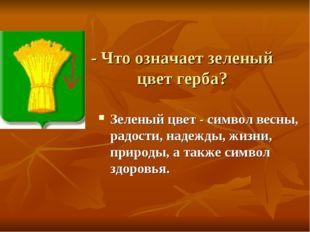 - Что означает зеленый цвет герба? Зеленый цвет - символ весны, радости, наде