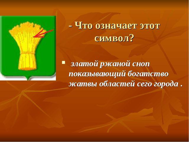 - Что означает этот символ? златой ржаной сноп показывающий богатство жатвы о...
