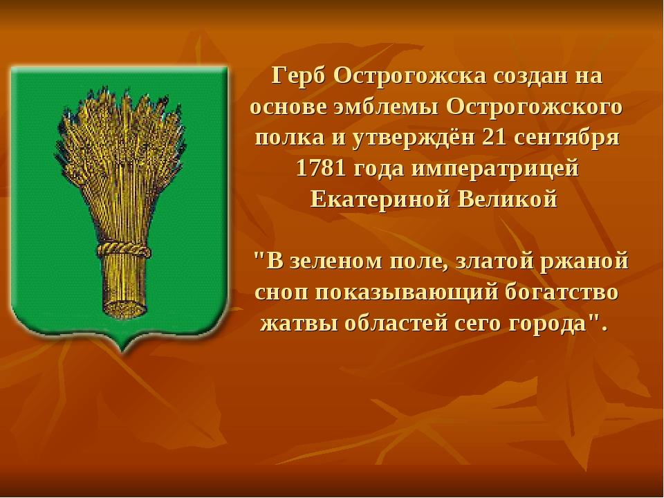 Герб Острогожска создан на основе эмблемы Острогожского полка и утверждён 21...