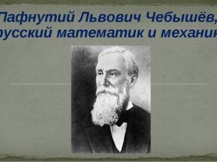 Пафнутий Львович Чебышёв, русский математик и механик