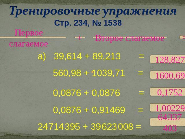 Стр. 234, № 1538 а) 39,614 + 89,213 = 560,98 + 1039,71 = 0,0876 + 0,0876 = 0,...