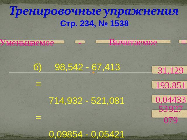 Стр. 234, № 1538 б) 98,542 - 67,413 = 714,932 - 521,081 = 0,09854 - 0,05421 =...