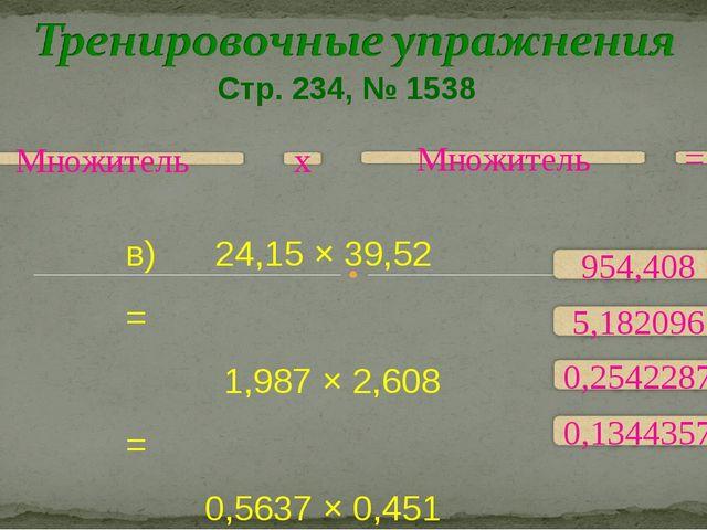Стр. 234, № 1538 в) 24,15 × 39,52 = 1,987 × 2,608 = 0,5637 × 0,451 = 0,0567 ×...