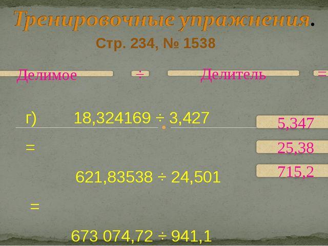 Стр. 234, № 1538 г) 18,324169 ÷ 3,427 = 621,83538 ÷ 24,501 = 673074,72 ÷ 941...