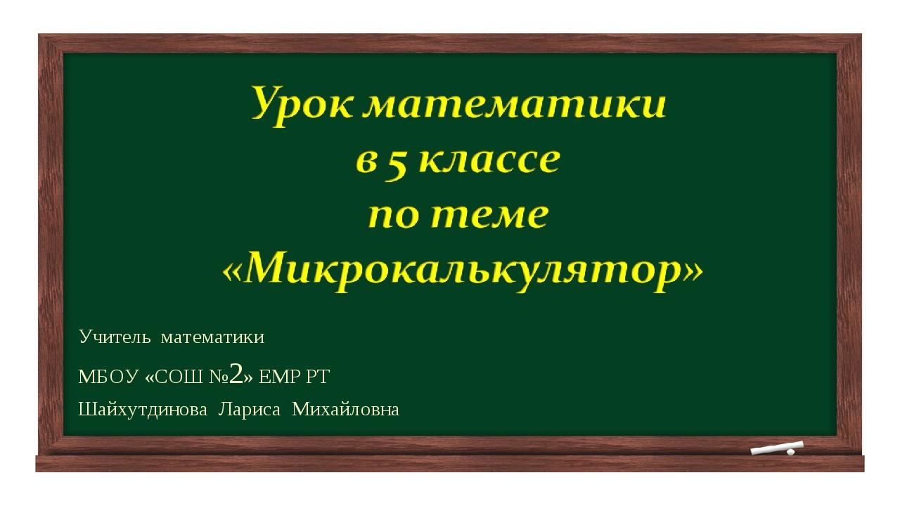 Учитель математики МБОУ «СОШ №2» ЕМР РТ Шайхутдинова Лариса Михайловна