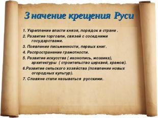Значение крещения Руси 1. Укрепление власти князя, порядок в стране . 2. Разв