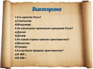 Викторина 1.Кто крестил Русь? а)Святослав б)Владимир 2.На какой реке произошл