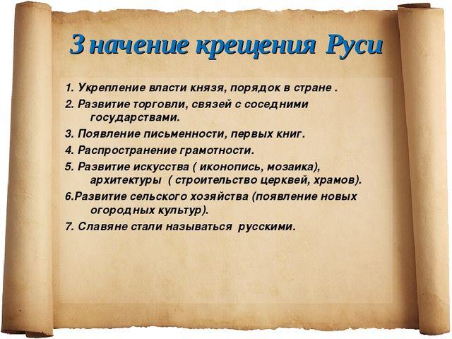 Значение крещения Руси 1. Укрепление власти князя, порядок в стране . 2. Разв...