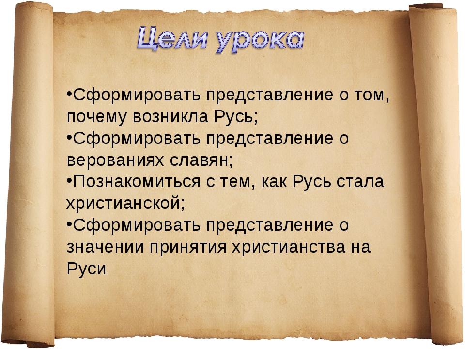 Сформировать представление о том, почему возникла Русь; Сформировать представ...