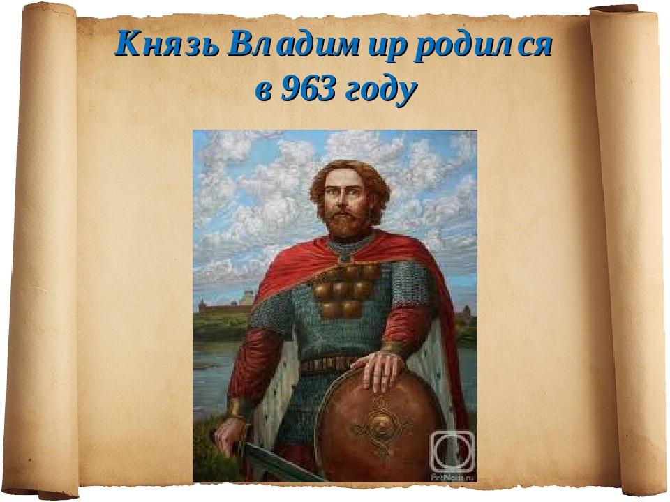 Князь Владимир родился в 963 году