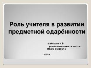 Роль учителя в развитии предметной одарённости Майорова И.В. учитель на