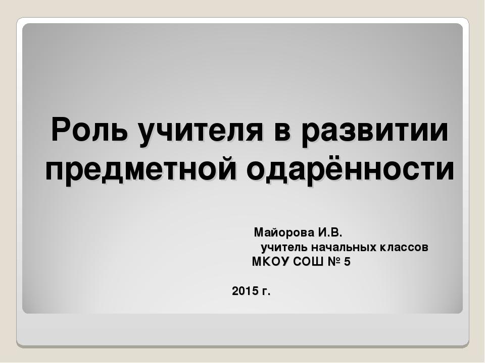 Роль учителя в развитии предметной одарённости Майорова И.В. учитель на...