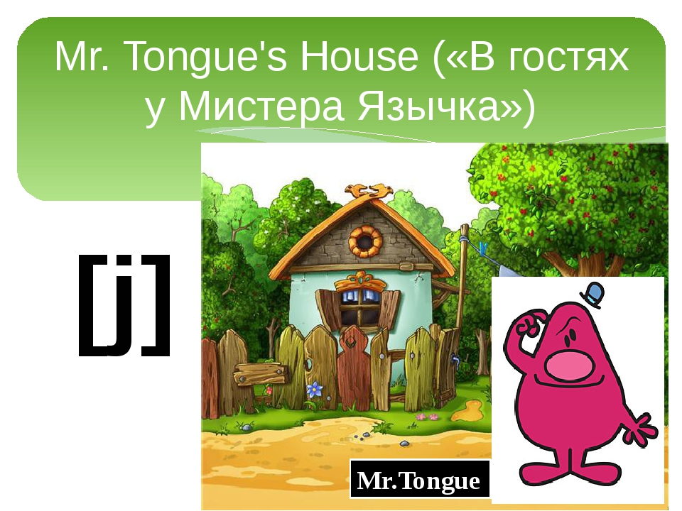 Mr. Tongue's House («В гостях у Мистера Язычка») Mr.Tongue [j]