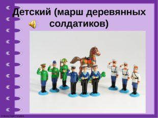 Детский (марш деревянных солдатиков) © Фокина Лидия Петровна