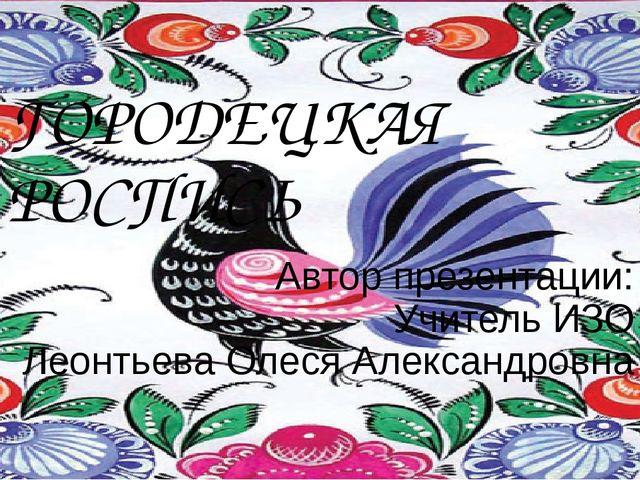 ГОРОДЕЦКАЯ РОСПИСЬ Автор презентации: Учитель ИЗО Леонтьева Олеся Александровна