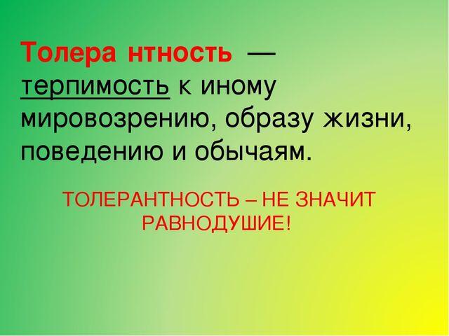 Толера́нтность — терпимость к иному мировозрению, образу жизни, поведению и...