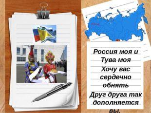 Россия моя и Тува моя Хочу вас сердечно обнять Друг друга так дополняется вы,