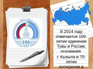 В 2014 году отмечается 100-летие единения Тувы и России, основания г. Кызыла
