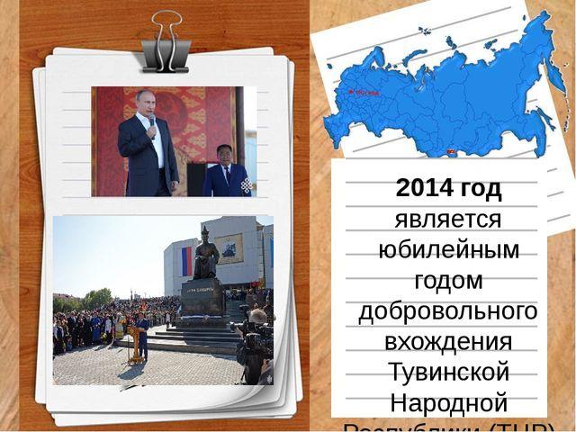 2014 год является юбилейным годом добровольного вхождения Тувинской Народной...