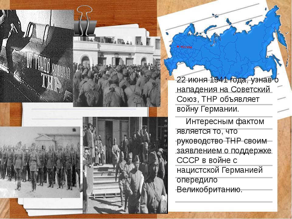 22 июня 1941 года, узнав о нападения на Советский Союз, ТНР объявляет войну Г...