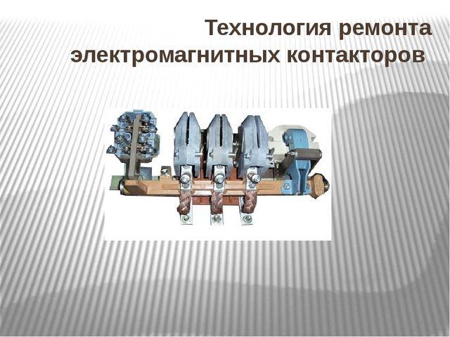Технология ремонта электромагнитных контакторов