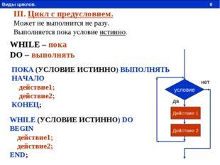 WHILE (УСЛОВИЕ ИСТИННО) DO BEGIN действие1; действие2; END; III. Цикл с преду