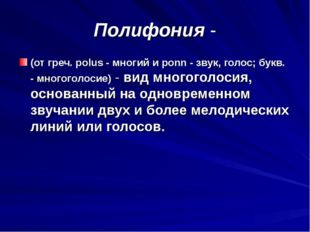Полифония - (от греч. polus - многий и ponn - звук, голос; букв. - многоголос