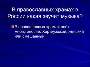 В православных храмах в России какая звучит музыка? В православных храмах поё