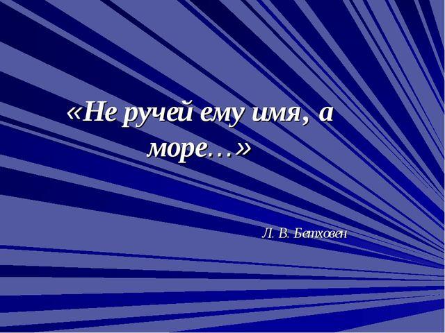 «Не ручей ему имя, а море…» Л. В. Бетховен