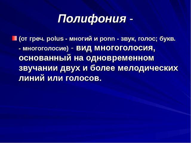 Полифония - (от греч. polus - многий и ponn - звук, голос; букв. - многоголос...