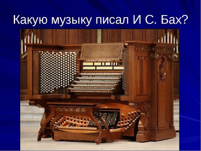 Какую музыку писал И С. Бах?