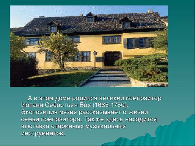 А в этом доме родился великий композитор Иоганн Себастьян Бах (1685-1750). Э...