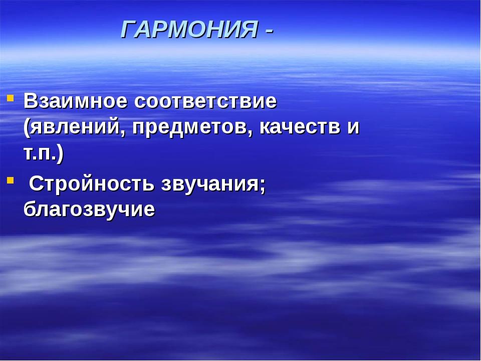 ГАРМОНИЯ - Взаимное соответствие (явлений, предметов, качеств и т.п.) Стройно...