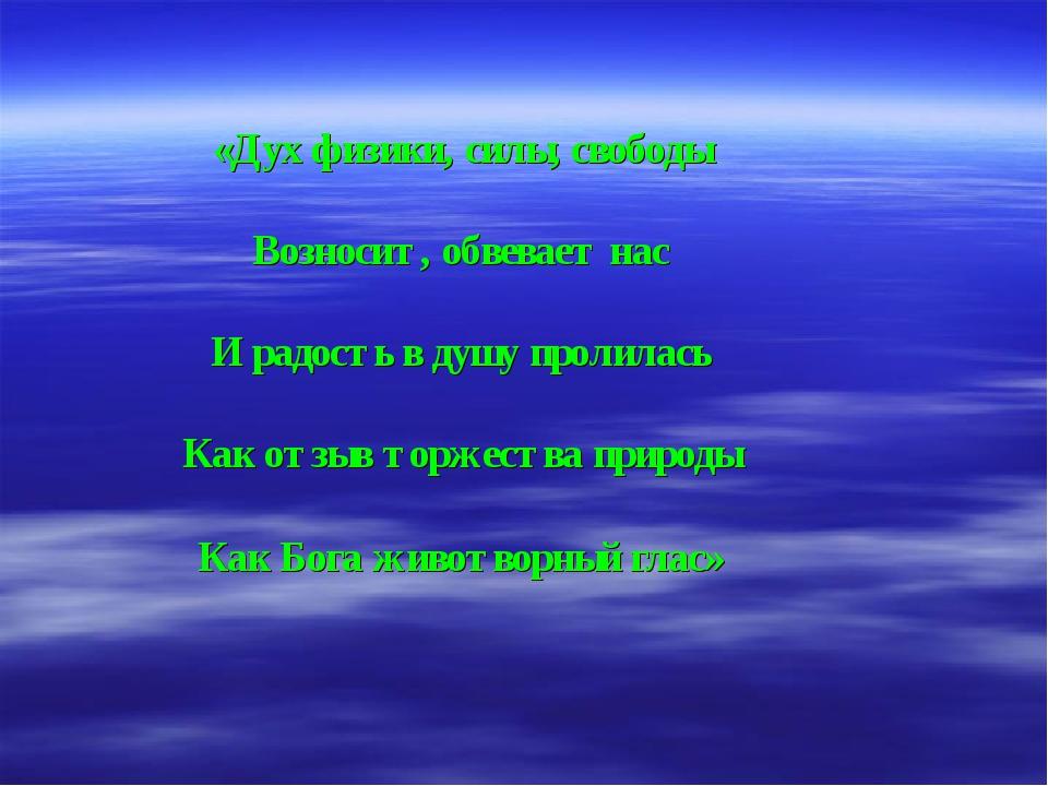 «Дух физики, силы, свободы Возносит, обвевает нас И радость в душу пролилась...