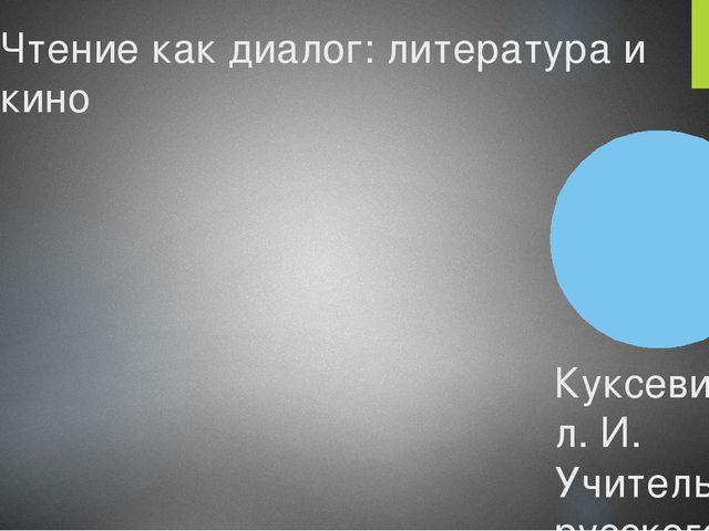 Чтение как диалог: литература и кино Куксевич л. И. Учитель русского языка и...