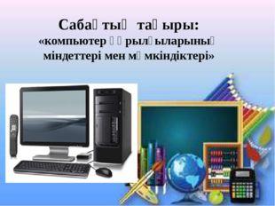 Сабақтың тақыры: «компьютер құрылғыларының міндеттері мен мүмкіндіктері»