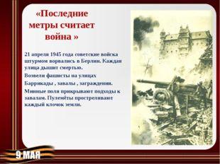 «Последние метры считает война » 21 апреля 1945 года советские войска штурмом