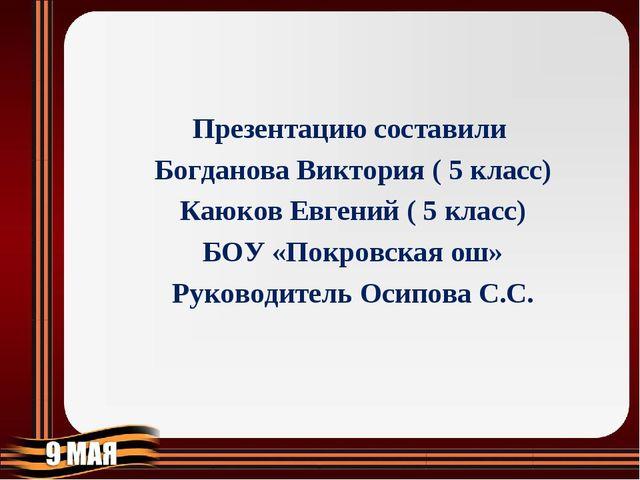 Презентацию составили Богданова Виктория ( 5 класс) Каюков Евгений ( 5 класс...