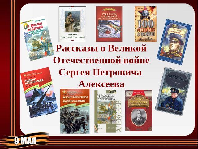 Рассказы о Великой Отечественной войне Сергея Петровича Алексеева