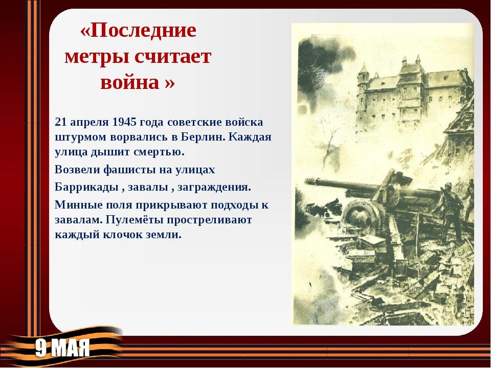 «Последние метры считает война » 21 апреля 1945 года советские войска штурмом...