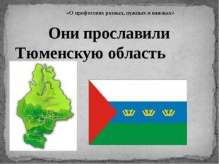 «О профессиях разных, нужных и важных» Они прославили Тюменскую область