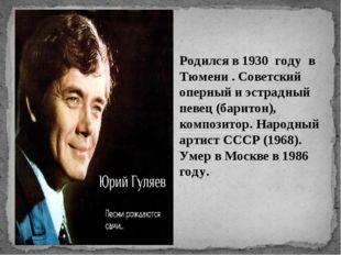 Родился в 1930 году в Тюмени . Советский оперный и эстрадный певец (баритон),