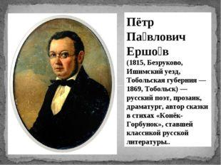 Пётр Па́влович Ершо́в (1815, Безруково, Ишимский уезд, Тобольская губерния —