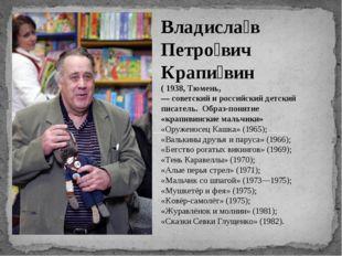 Владисла́в Петро́вич Крапи́вин ( 1938, Тюмень, — советский и российский детск