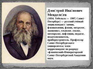 Дми́трий Ива́нович Менделе́ев (1834, Тобольск — 1907, Санкт-Петербург) — рус