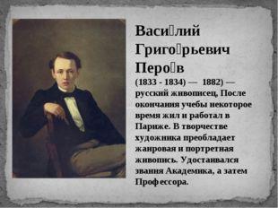 Васи́лий Григо́рьевич Перо́в (1833 - 1834) — 1882) — русский живописец, После